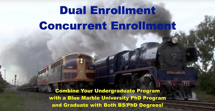 Blue Marble University Dual Enrollment Program,dual enrollment at Blue Marble University,take online doctoral courses at Blue Marble University while completing your undergraduate program,dual enrollment program for college students,B.A./Ph.D. degrees at Blue Marble University,Blue Marble University Concurrent Enrollment, concurrent enrollment college and doctoral degrees,same time undergraduate and doctoral degrees,same time Bachelor and Doctoral Degrees,same time BA and PhD programs,fast track PhD degrees for college students,fast track Ph.D. degrees for undergraduates,complete Ph.D. degree same time as Bachelor degree,online dual enrollment Ph.D. programs,online dual enrollment engineering degrees,online dual enrollment M.D. degree,online dual enrollment pharmaceuatical degrees,online dual enrollment D.Sc. education technology degrees,online dual enrollment bio-medical engineering degrees,online dual enrollment stem cell biology PhD degree,online dual enrollment Doctor of Law (J.D.) degree,online dual enrollment Doctor of Naturopathic Medicine (ND) degree,B.S./Ph.D. degrees for high school graduates,B.S./Ph.D. degrees for homeschoolers,B.S./Ph.D. degrees for non-traditional students,reviews of Blue Marble University,description of Dual enrollment at Blue Marble University.