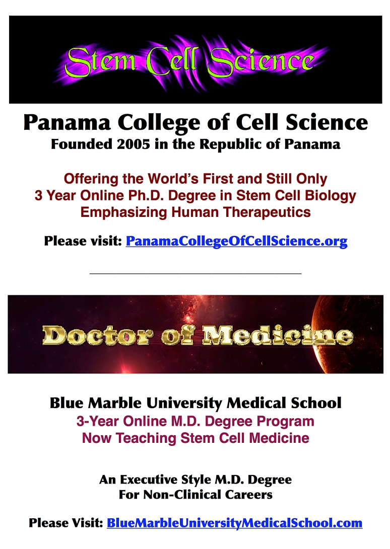 The included Schools of Blue Marble University include the 3 year Ph.D. degree in stem cell science administered by the Panama College of Cell Science; and the 3 year online M.D. degree offered by the Blue Marble University Medical School. The Panama College of Cell Science was founded in 2005 and is located in the Republic of Panama. The Panama College of Cell Science offers the World's first and still only 3 year online Ph.D. in Stem Cell Biology emphasizing Human Therapeutics. The website is: https://panamacollegeofcellscience.org The Blue Marble University Medical School offers the World's only 3-year online Doctor of Medicine (M.D.) degree intended for for non-clinical careers. It is an executive style M.D. degree for those interested in careers in hospital and clinic management, research, the pharmaceutical industry, medical insurance, corporate medical offices, and other peripheral medical fields. The website is: https://bluemarbleuniversitymedicalschool.wordpress.com